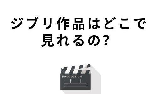 【徹底調査】ジブリ作品が見れる動画配信サービスは?